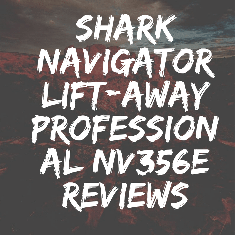 Shark Navigator Lift-Away Professional NV356E Reviews & Guide 2019